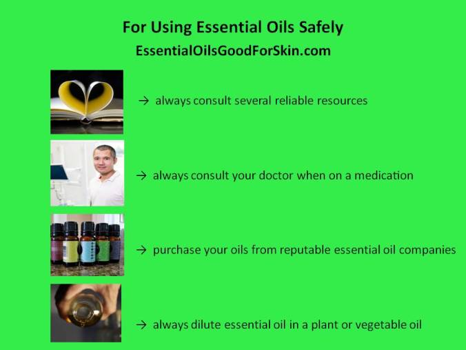 For using essential oils safely: Always consult several reliable resources. Always consult your doctor when on medication. Purchase your oils from reputable essential oil companies. Always dilute essential oil in a plant or vegetable oil.